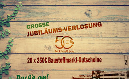 50 Jahre Bickhardt Bau : 20 x 250 Euro Baustoffmarkt-Gutscheine gewinnen